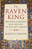 The Raven King: Matthias Corvinus and the Fate of His Lost Library (0300158289) by Tanner, Marcus