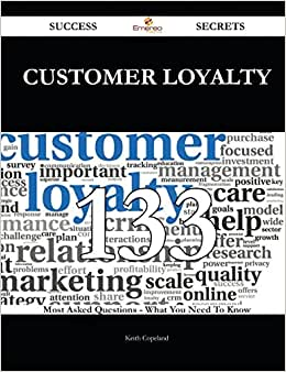 Customer Loyalty 133 Success Secrets: 133 Most Asked Questions On Customer Loyalty - What You Need To Know