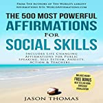 The 500 Most Powerful Affirmations for Social Skills: Includes Life Changing Affirmations for Public Speaking, Self Esteem, Anxiety, Action and Teachers | Jason Thomas