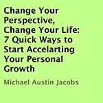 Change Your Perspective, Change Your Life: 7 Quick Ways to Start Accelarting Your Personal Growth | Michael Austin Jacobs