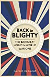 Gerard DeGroot Back in Blighty: The British at Home in World War One: British Society in the Era of the Great War