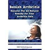 Banish Arthritis: Discover The All-Natural Remedy For Your Arthritis Pain, Get The Arthritis Pain Relief You've Been Aching For! (Paperback)