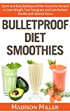 Bulletproof Diet Smoothies: Quick and Easy Bulletproof Diet Recipes to Lose Weight, Feel Energized, and Gain Radiant Health and Optimal Focus