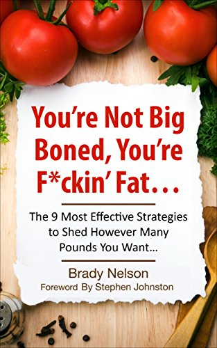 Diets: You're Not Big-Boned, You're F*ckin' Fat: The 9 Most Effective Strategies to Shed However Many Pounds You Want... (Diets, Diet, Fat, Weight Loss Book 1) by Brady Nelson