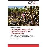 La competitividad de los ingenios azucareros Veracruzanos: La industria azucarera pública y privada y sus niveles...