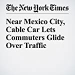 Near Mexico City, Cable Car Lets Commuters Glide Over Traffic | Victoria Burnett