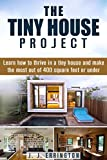 The Tiny House Project: Learn how to thrive in a tiny house and make the most out of 400 square feet or under