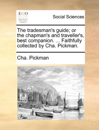 The tradesman's guide; or the chapman's and traveller's, best companion. ... Faithfully collected by Cha. Pickman.