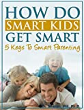 HOW DO SMART KIDS GET SMART?!: 5 Keys to Smart Parenting
