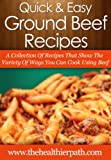 Ground Beef Recipes: A Collection of Recipes That Show the Variety of Ways You Can Cook Using Beef (Quick & Easy Recipes)