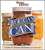 You Can Can!: A Visual Step-by-Step Guide to Canning, Preserving, and Pickling, with 100 Recipes (Better Homes & Gardens)