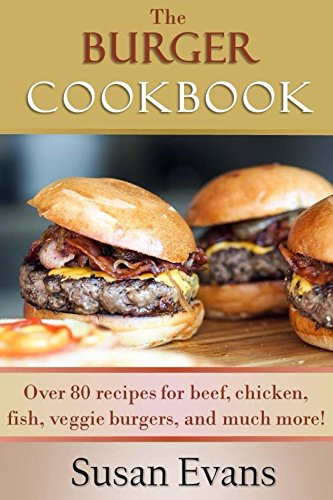 The Burger Cookbook: Over 80 recipes for beef, chicken, fish, veggie burgers and much more! by Susan Evans
