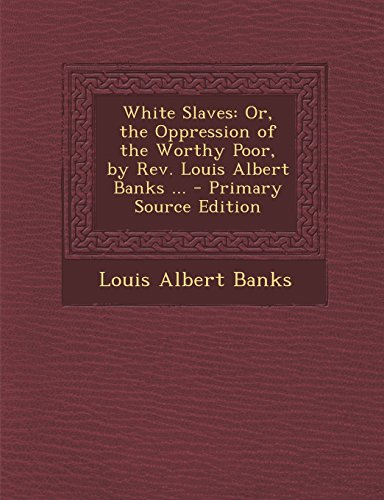 White Slaves: Or, the Oppression of the Worthy Poor, by Rev. Louis Albert Banks ...