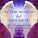 In the World but Not of It: New Teachings from Jesus on Embodying the Divine Audiobook by Gina Lake Narrated by Fred Kennedy