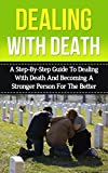 Dealing With Death: A Step-By-Step Guide to Dealing With Death And Becoming A Stronger Person For The Better (death, healing after loss, grief and loss, ... dealing with death, coping with loss)