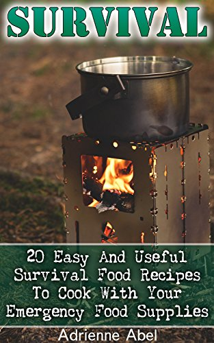 Survival: 20 Easy And Useful Survival Food Recipes To Cook With Your Emergency Food Supplies: (Survival Pantry, Canning and Preserving, Prepper's Pantry) (Bug out bag, Bushcraft, Prepping) by Adrienne Abel
