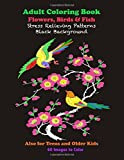 Adult Coloring Book Flowers, Birds & Fish Stress Relieving Patterns Black Background: Also for Teens and Older Kids 60 Images to Color