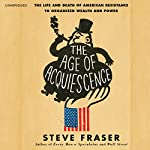 The Age of Acquiescence: The Life and Death of American Resistance to Organized Wealth and Power | Steve Fraser