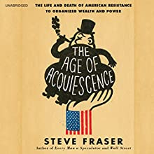 The Age of Acquiescence: The Life and Death of American Resistance to Organized Wealth and Power (       UNABRIDGED) by Steve Fraser Narrated by Pete Larkin