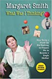 What Was I Thinking?: How Being a Stand Up Did Nothing to Prepare Me to Become a Single Mother (0824522850) by Smith, Margaret