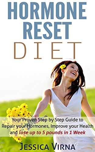 Hormone Reset Diet: Proven Step by Step Guide to Cure Your Hormones, Balance your health, and Secrets for Weight Loss up to 5LBS In 1 Week (Hormone smoothies, Hormone Reset Cookbook, Hormone Detox) by Jessica Virna