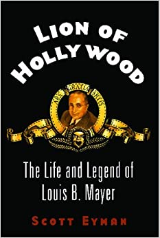 Lion of Hollywood: The Life and Legend of Louis B. Mayer: Scott Eyman