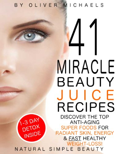 41 MIRACLE BEAUTY JUICE RECIPES. DISCOVER THE TOP ANTI-AGING  SUPER FOODS FOR RADIANT  SKIN, ENERGY & FAST HEALTHY  WEIGHT LOSS! by Oliver Michaels