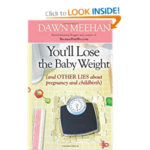 You'll Lose the Ba|||Weight: (And Other Lies about Pregnancy and Childbirth) Dawn Meehan