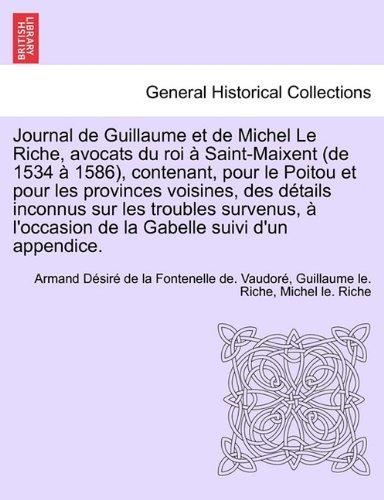 Journal de Guillaume Et de Michel Le Riche, Avocats Du Roi a Saint-Maixent (de 1534 a 1586), Contenant, Pour Le Poitou Et Pour Les Provinces Voisines, ... de La Gabelle Suivi D'Un Appendice.