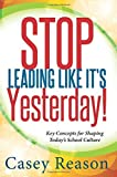 img - for Stop Leading Like Its Yesterday: Key Concepts for Shaping Today's School Culture by Casey Reason (2014-08-29) Paperback book / textbook / text book