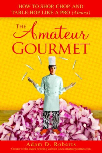 The Amateur Gourmet: How to Shop, Chop, and Table Hop Like a Pro (Almost), Adam D. Roberts