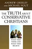 The Truth about Conservative Christians: What They Think and What They Believe (0226306623) by Greeley, Andrew M.