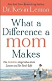 What a Difference a Mom Makes: The Indelible Imprint a Mom Leaves on Her Sons Life