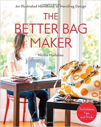 The Better Bag Maker: An Illustrated Handbook of Handbag Design  Techniques, Tips, and Tricks written by Nicole Mallalieu