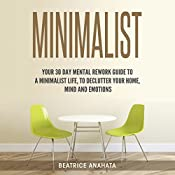 Minimalist: Your 30 Days Mental Rework Guide to a Minimalist Life, to Declutter Your Home, Mind, and Emotions | [Beatrice Anahata]