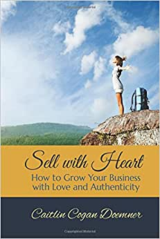 Sell With Heart: How To Grow Your Business With Love And Authenticity