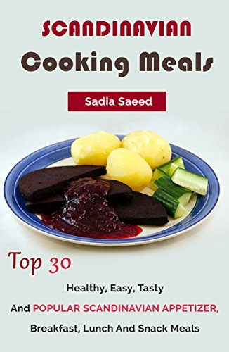 Scandinavian Cooking Meals: Top 30 Healthy, Easy, Tasty And Popular Scandinavian Appetizer, Breakfast, Lunch And Snack Meals by Sadia Saeed