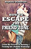 How to Escape the Friend Zone: Learn the Secrets to Turning a Friendship into a Romantic Relationship