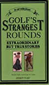 Golf&#39;s Strangest Rounds: Extraordinary But True Stories from over a Century of Golf