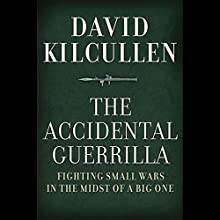 The Accidental Guerrilla: Fighting Small Wars in the Midst of a Big One (       UNABRIDGED) by David Kilcullen Narrated by Peter Ganim