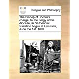 The Bishop of Lincoln's charge, to the clergy of his diocese, in his triennial visitation begun at Leicester,...