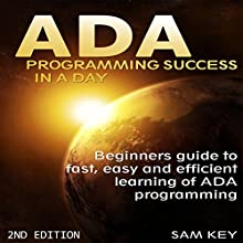 ADA: Programming Success in a Day: Beginners Guide to Fast, Easy, and Efficient Learning of ADA Programming (       UNABRIDGED) by Sam Key Narrated by Millian Quinteros