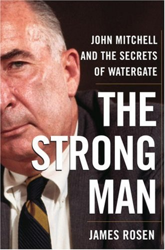 The Strong Man: John Mitchell and the Secrets of Watergate, JAMES ROSEN