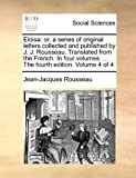 Eloisa: Or, a Series of Original Letters Collected and Published by J. J. Rousseau. Translated from the French. in Four Volumes. ... the Fourth Edition. Volume 4 of 4