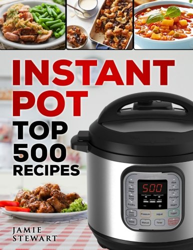 Instant Pot Top 500 Recipes: (Fast and Slow Cookbook, Slow Cooking, Meals, Chicken, Crock Pot, Instant Pot, Electric Pressure Cooker, Vegan, Paleo, Dinner, Breakfast, Lunch and Fast Snacks)