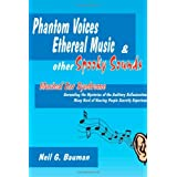 Phantom Voices Ethereal Music & Other Spooky Sounds: Musical Ear Syndrome:  Unravelling the Mysteries of the Auditory Hallucinations Many Hard of Hearing People Secretly Experience ~ Neil G. Bauman