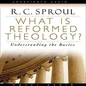 What Is Reformed Theology: Understanding the Basics | [R. C. Sproul]