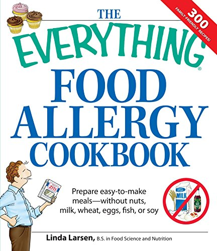 The Everything Food Allergy Cookbook: Prepare easy-to-make meals--without nuts, milk, wheat, eggs, fish or soy