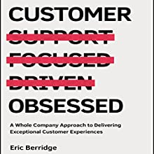 Customer Obsessed: A Whole Company Approach to Delivering Exceptional Customer Experiences Audiobook by Eric Berridge Narrated by Tim Andres Pabon