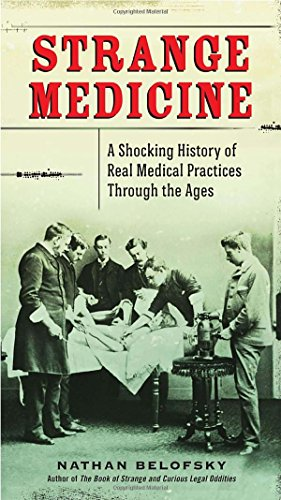 Strange Medicine: A Shocking History of Real Medical Practices Through the Ages PDF